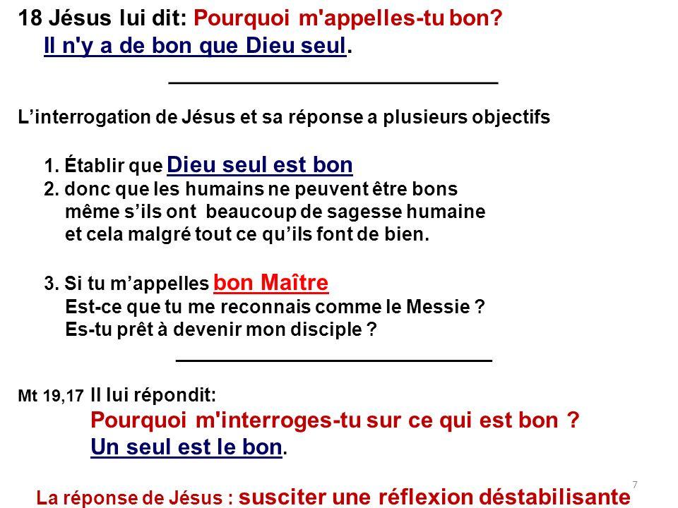 18 Jésus lui dit: Pourquoi m'appelles-tu bon? Il n'y a de bon que Dieu seul. __________________________ Linterrogation de Jésus et sa réponse a plusie