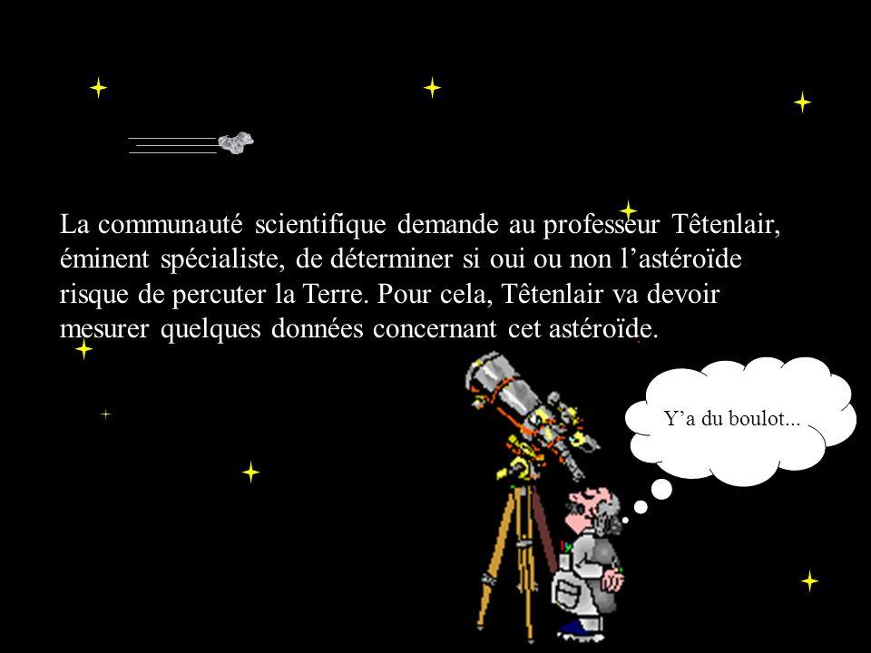 La communauté scientifique demande au professeur Têtenlair, éminent spécialiste, de déterminer si oui ou non lastéroïde risque de percuter la Terre.