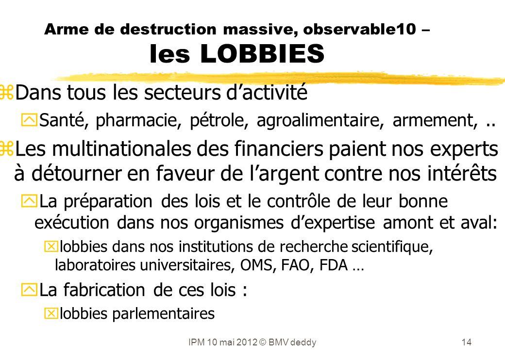 Arme de destruction massive, observable10 – les LOBBIES zDans tous les secteurs dactivité ySanté, pharmacie, pétrole, agroalimentaire, armement,..