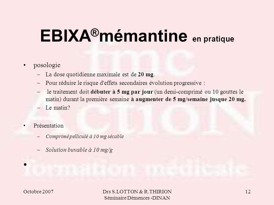Octobre 2007Drs S.LOTTON & R.THIRION Séminaire Démences -DINAN 12 EBIXA ® mémantine en pratique posologie –La dose quotidienne maximale est de 20 mg.