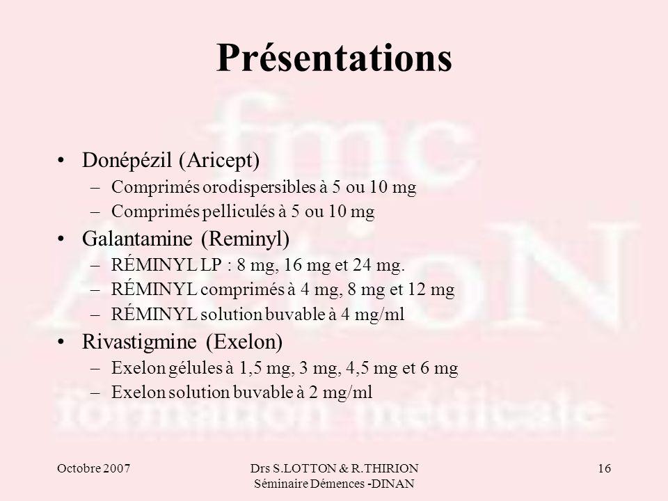 Octobre 2007Drs S.LOTTON & R.THIRION Séminaire Démences -DINAN 16 Présentations Donépézil (Aricept) –Comprimés orodispersibles à 5 ou 10 mg –Comprimés