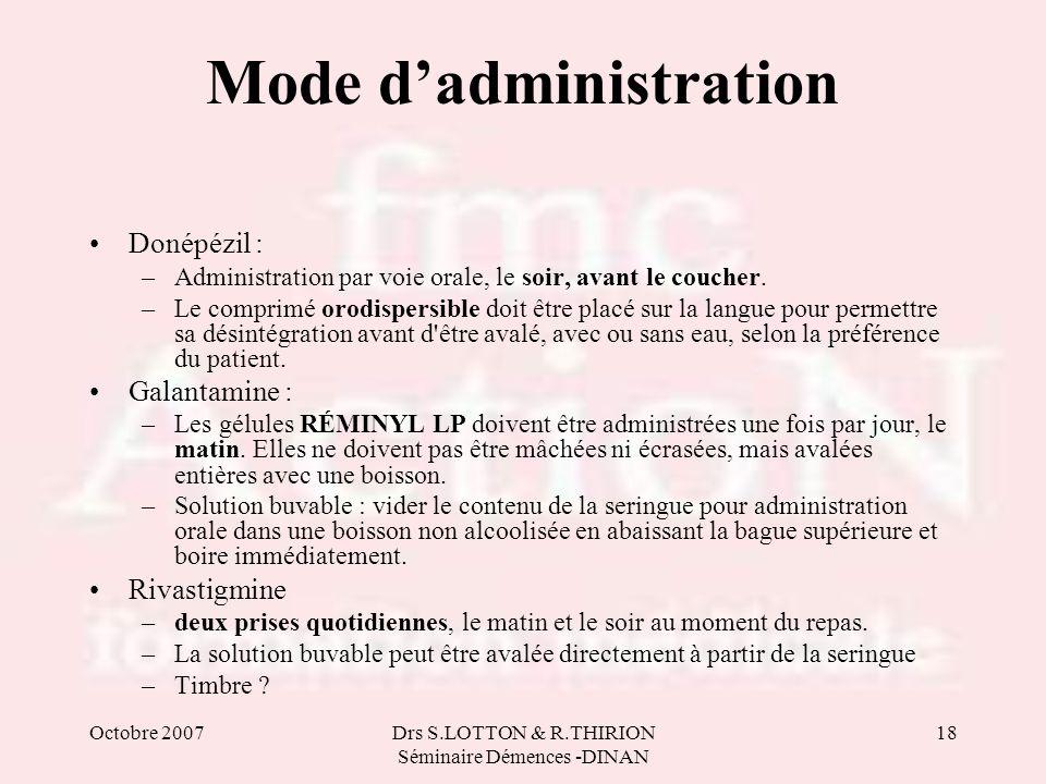 Octobre 2007Drs S.LOTTON & R.THIRION Séminaire Démences -DINAN 18 Mode dadministration Donépézil : –Administration par voie orale, le soir, avant le c