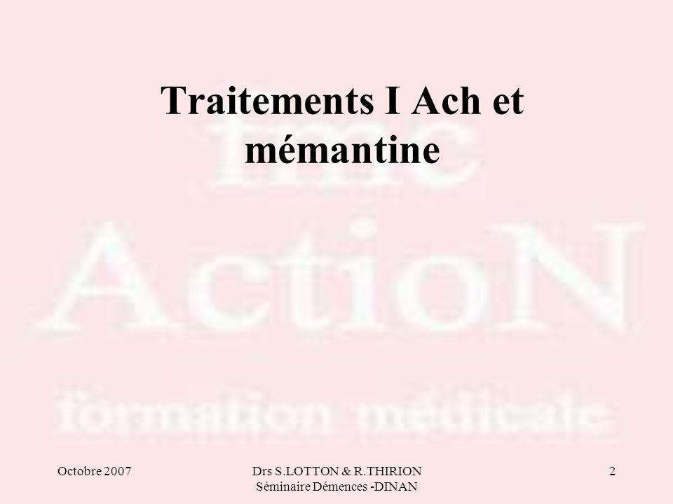 Octobre 2007Drs S.LOTTON & R.THIRION Séminaire Démences -DINAN 2 Traitements I Ach et mémantine