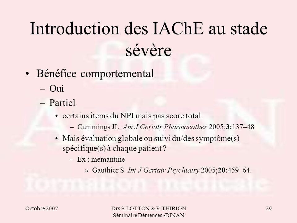 Octobre 2007Drs S.LOTTON & R.THIRION Séminaire Démences -DINAN 29 Introduction des IAChE au stade sévère Bénéfice comportemental –Oui –Partiel certain