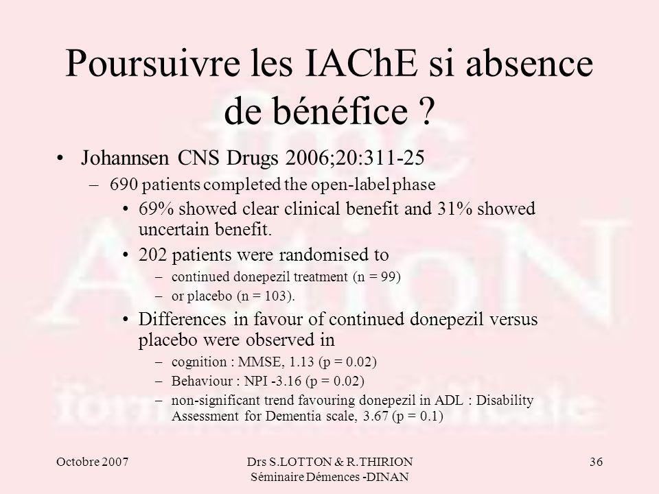 Octobre 2007Drs S.LOTTON & R.THIRION Séminaire Démences -DINAN 36 Poursuivre les IAChE si absence de bénéfice ? Johannsen CNS Drugs 2006;20:311-25 –69