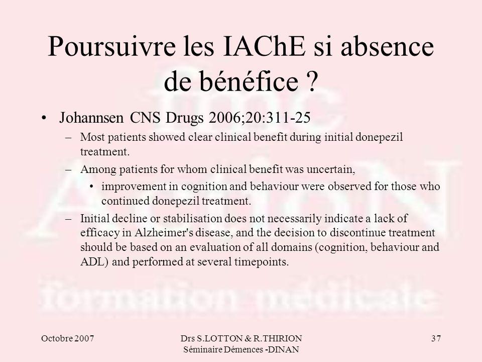 Octobre 2007Drs S.LOTTON & R.THIRION Séminaire Démences -DINAN 37 Poursuivre les IAChE si absence de bénéfice ? Johannsen CNS Drugs 2006;20:311-25 –Mo