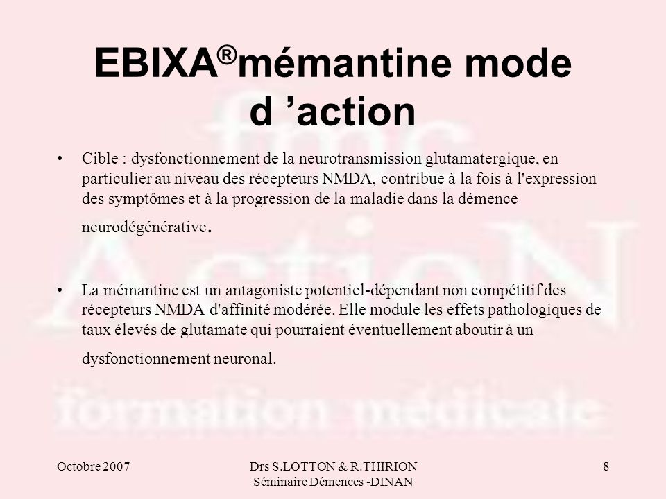 Octobre 2007Drs S.LOTTON & R.THIRION Séminaire Démences -DINAN 8 EBIXA ® mémantine mode d action Cible : dysfonctionnement de la neurotransmission glu