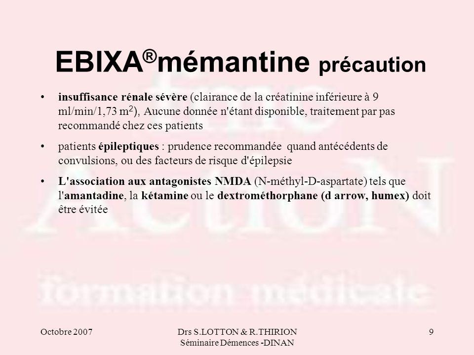 Octobre 2007Drs S.LOTTON & R.THIRION Séminaire Démences -DINAN 9 EBIXA ® mémantine précaution insuffisance rénale sévère (clairance de la créatinine i