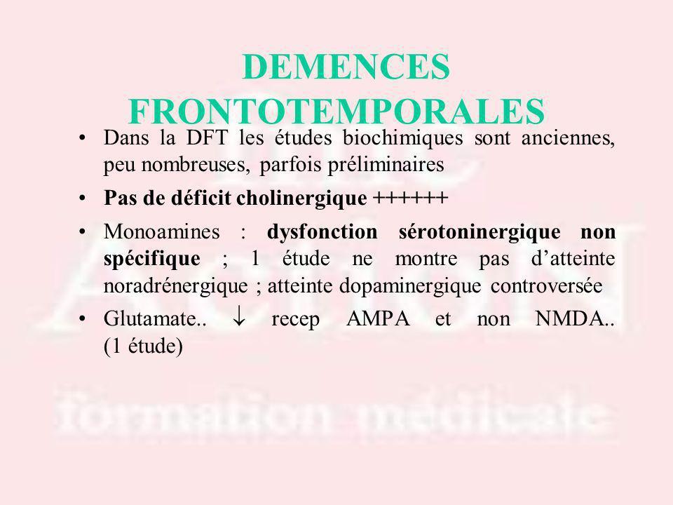 Dans la DFT les études biochimiques sont anciennes, peu nombreuses, parfois préliminaires Pas de déficit cholinergique ++++++ Monoamines : dysfonction sérotoninergique non spécifique ; 1 étude ne montre pas datteinte noradrénergique ; atteinte dopaminergique controversée Glutamate..