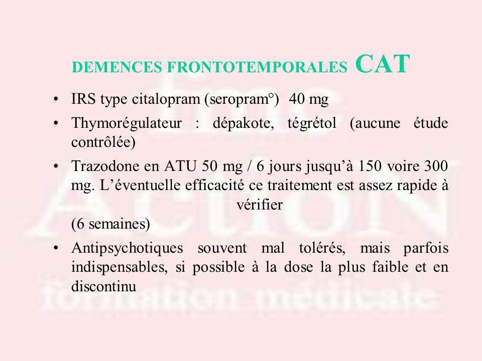 DEMENCES FRONTOTEMPORALES CAT IRS type citalopram (seropram°) 40 mg Thymorégulateur : dépakote, tégrétol (aucune étude contrôlée) Trazodone en ATU 50 mg / 6 jours jusquà 150 voire 300 mg.