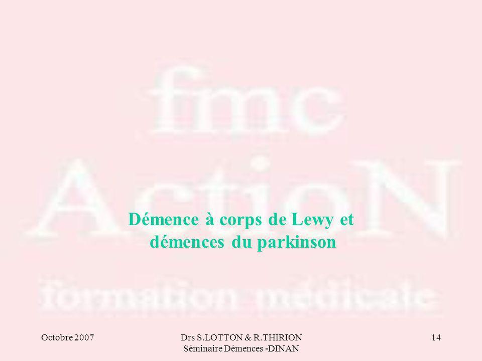 Octobre 2007Drs S.LOTTON & R.THIRION Séminaire Démences -DINAN 14 Démence à corps de Lewy et démences du parkinson