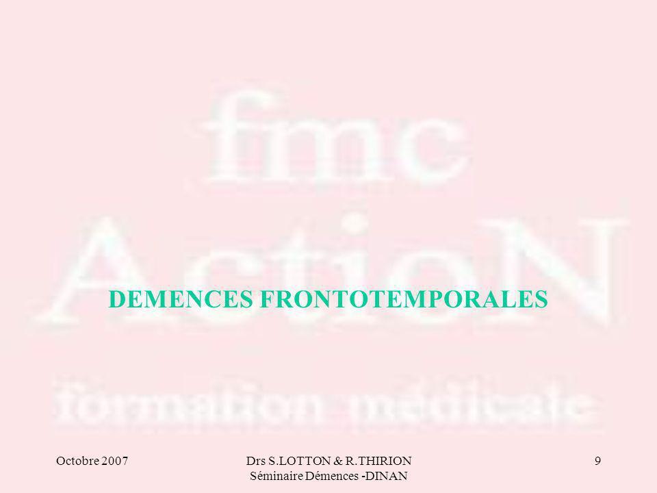 Octobre 2007Drs S.LOTTON & R.THIRION Séminaire Démences -DINAN 9 DEMENCES FRONTOTEMPORALES
