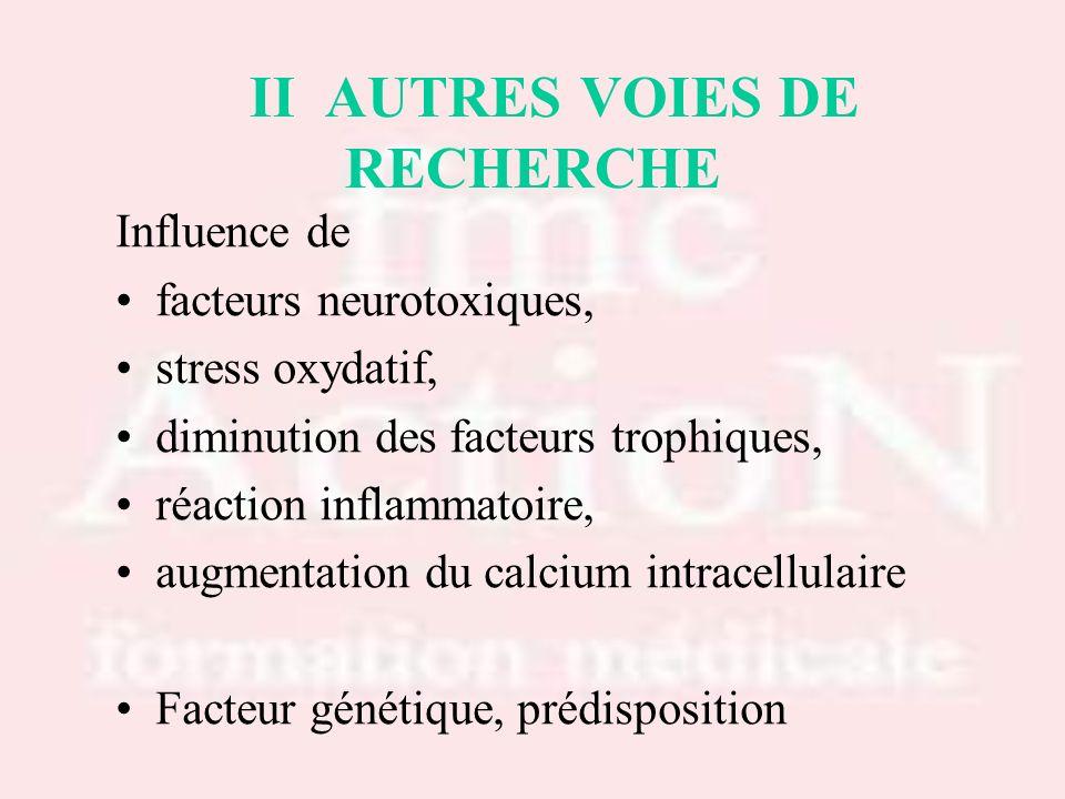 II AUTRES VOIES DE RECHERCHE Influence de facteurs neurotoxiques, stress oxydatif, diminution des facteurs trophiques, réaction inflammatoire, augment