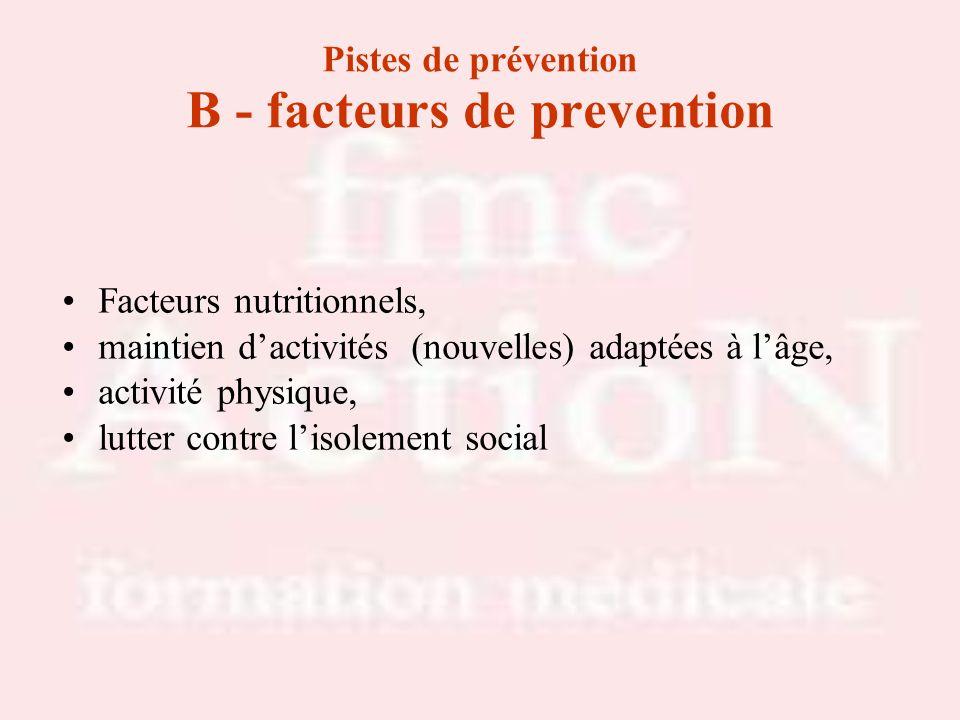 Pistes de prévention B - facteurs de prevention Facteurs nutritionnels, maintien dactivités (nouvelles) adaptées à lâge, activité physique, lutter con