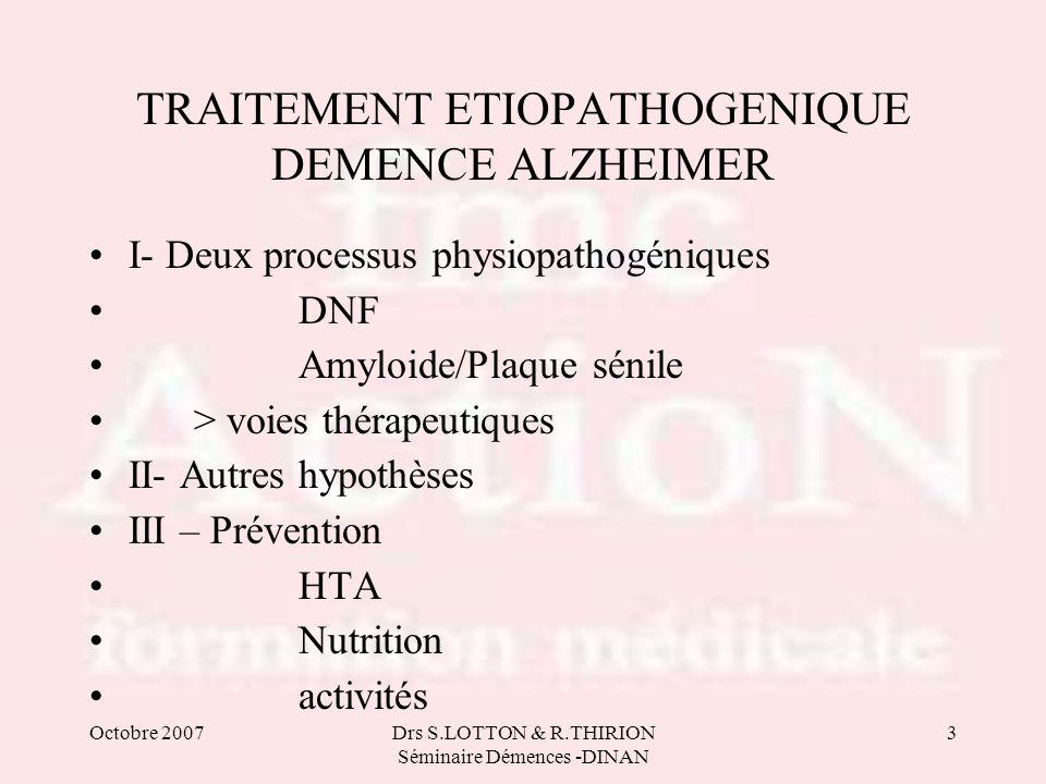 Drs S.LOTTON & R.THIRION Séminaire Démences -DINAN 3 TRAITEMENT ETIOPATHOGENIQUE DEMENCE ALZHEIMER I- Deux processus physiopathogéniques DNF Amyloide/