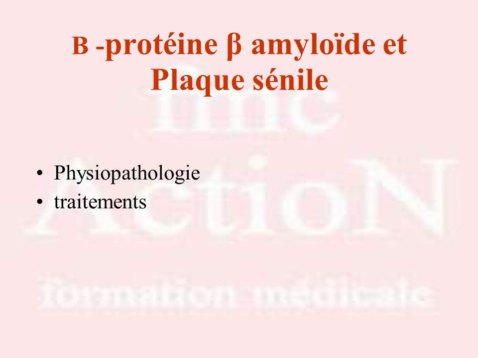 Physiopathologie : protéine β amyloïde et Plaque sénile METABOLISME NORMAL APP (Amyloid Protein Précurseur) se transforme en sAPP non toxique, hydosoluble alpha sécrétase scinde la partie distale de l APP MALADIE ALZHEIMER dysfonctionnement de lAPP se transforme en peptide ß amyloïde, neurotoxique qui saccumule et constitue les Plaques Séniles.