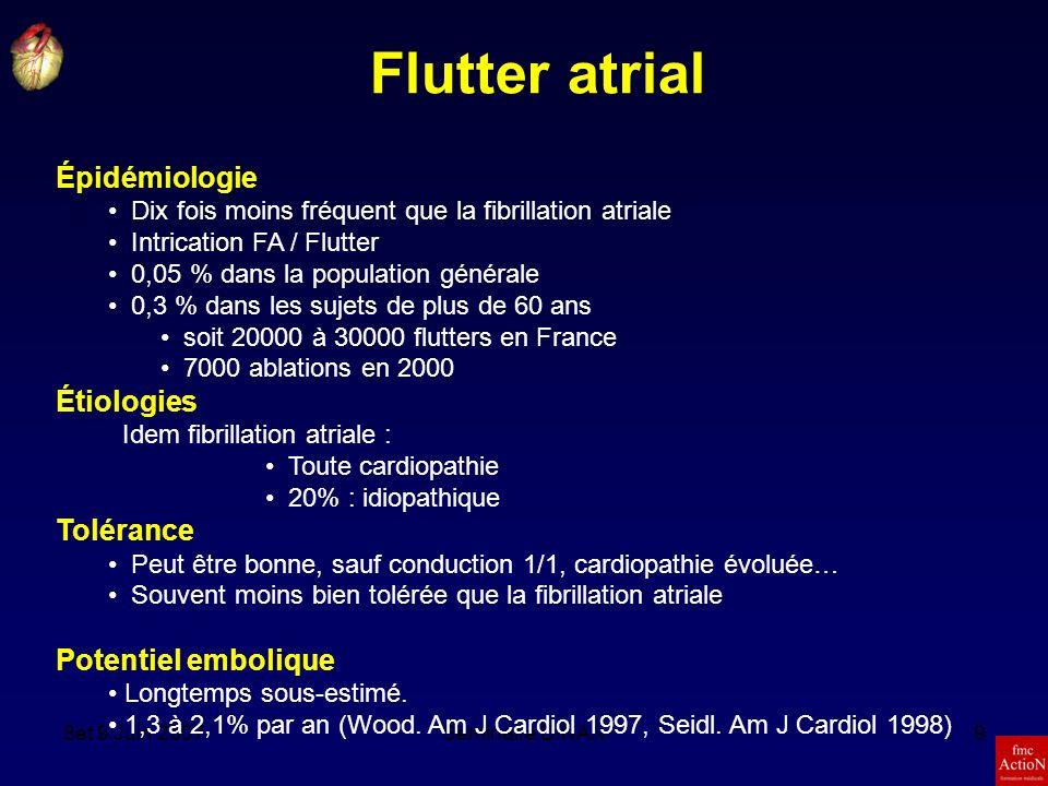 8et 9 Juin 2007Séminaire DINAN9 Flutter atrial Épidémiologie Dix fois moins fréquent que la fibrillation atriale Intrication FA / Flutter 0,05 % dans la population générale 0,3 % dans les sujets de plus de 60 ans soit 20000 à 30000 flutters en France 7000 ablations en 2000 Étiologies Idem fibrillation atriale : Toute cardiopathie 20% : idiopathique Tolérance Peut être bonne, sauf conduction 1/1, cardiopathie évoluée… Souvent moins bien tolérée que la fibrillation atriale Potentiel embolique Longtemps sous-estimé.