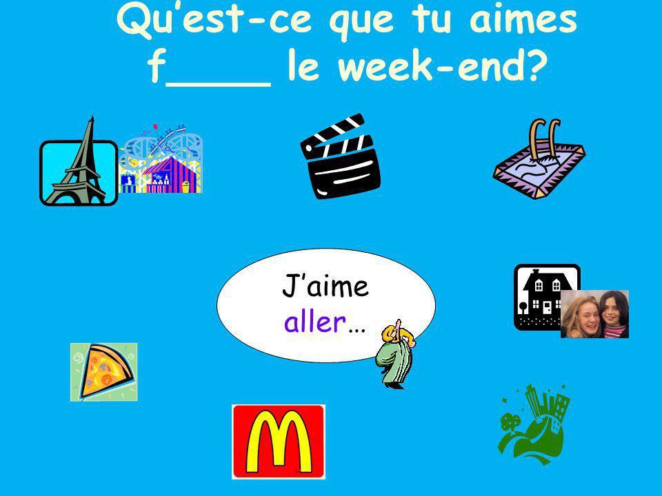 Jaime aller… à Blackpool chez mes copains à la piscine au cinéma en ville à la pizzeria au McDo Quest-ce que tu aimes f____ le week-end?