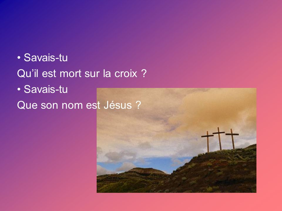 Savais-tu Quil est mort sur la croix ? Savais-tu Que son nom est Jésus ?