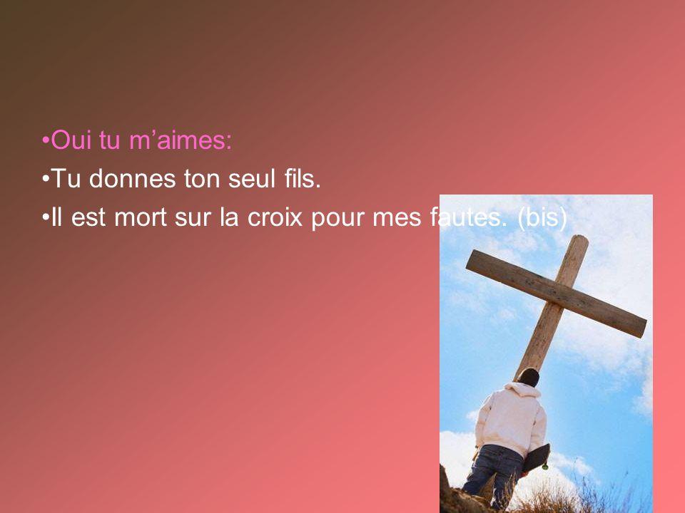 Oui tu maimes: Tu donnes ton seul fils. Il est mort sur la croix pour mes fautes. (bis)