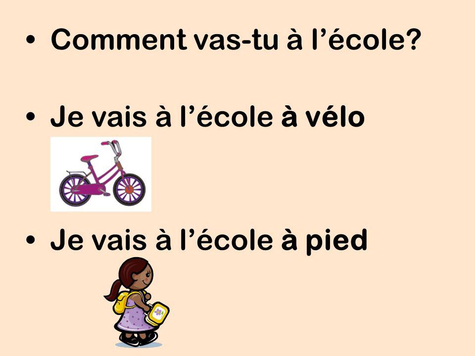 Comment vas-tu à lécole? Je vais à lécole à vélo Je vais à lécole à pied