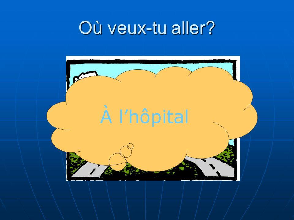 Où veux-tu aller? À lhôpital