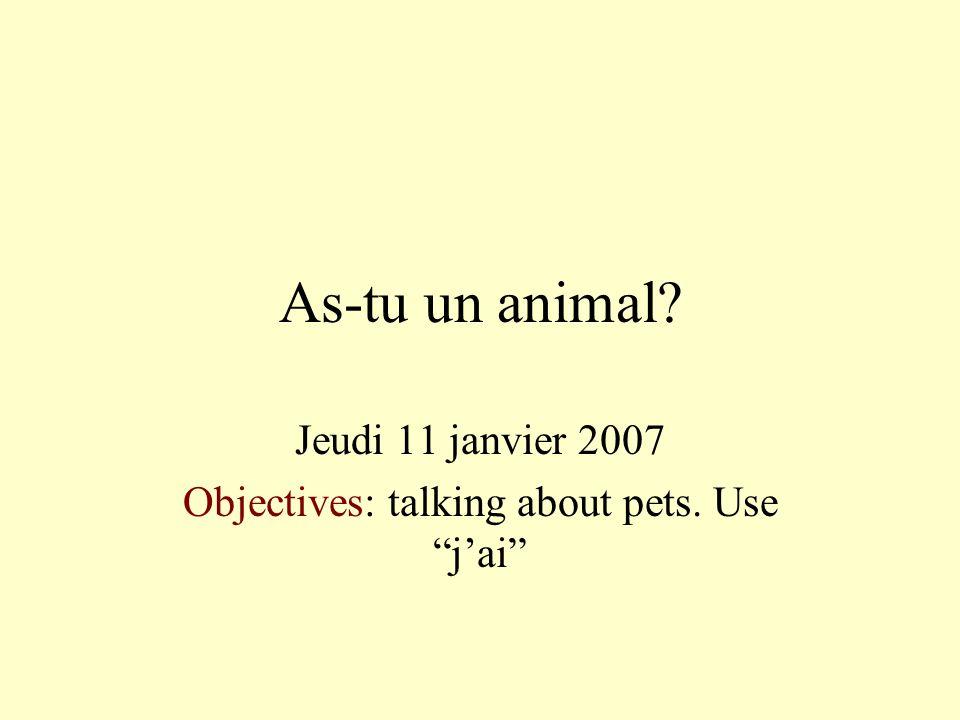 As-tu un animal? Jeudi 11 janvier 2007 Objectives: talking about pets. Use jai