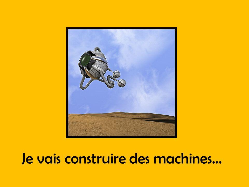 Je vais construire des machines…