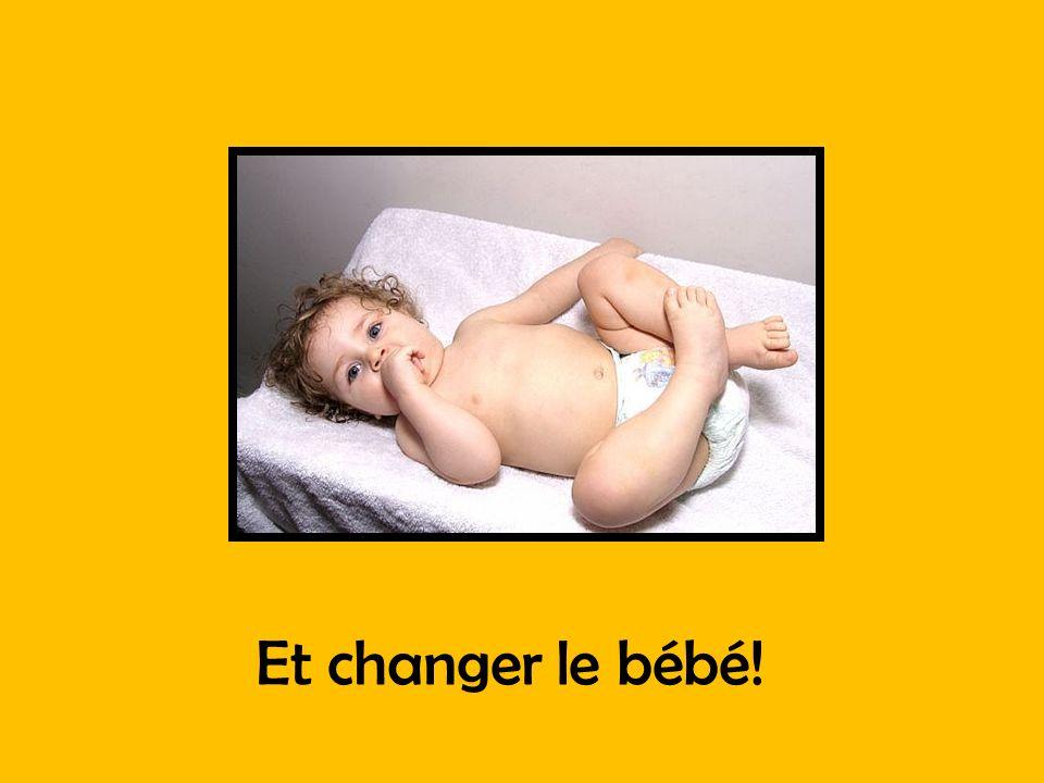 Et changer le bébé!