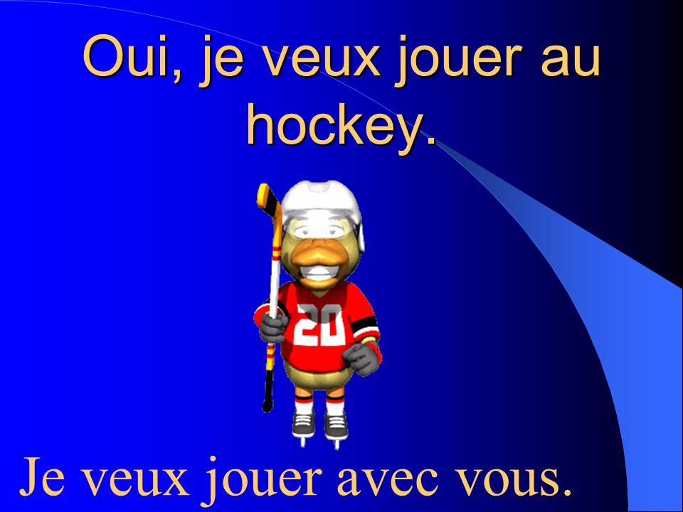 Oui, je veux jouer au hockey. Je veux jouer avec vous.