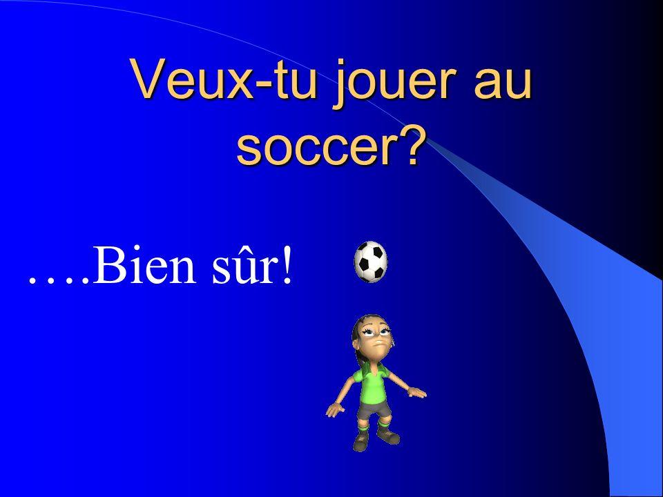 Veux-tu jouer au soccer? ….Bien sûr!