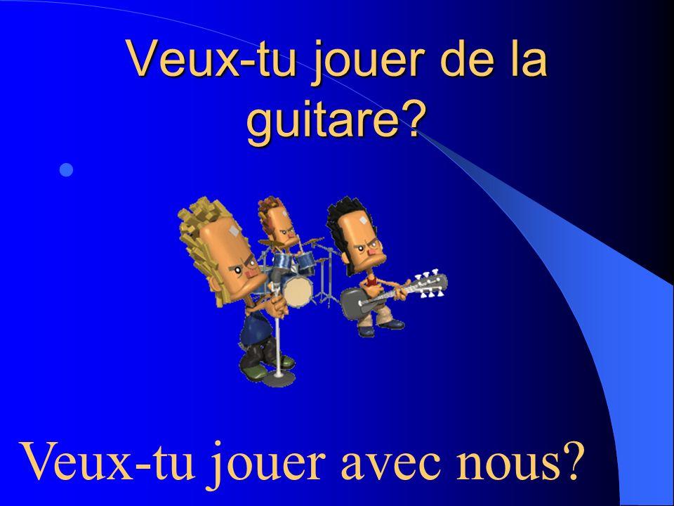 Veux-tu jouer de la guitare? Veux-tu jouer avec nous?