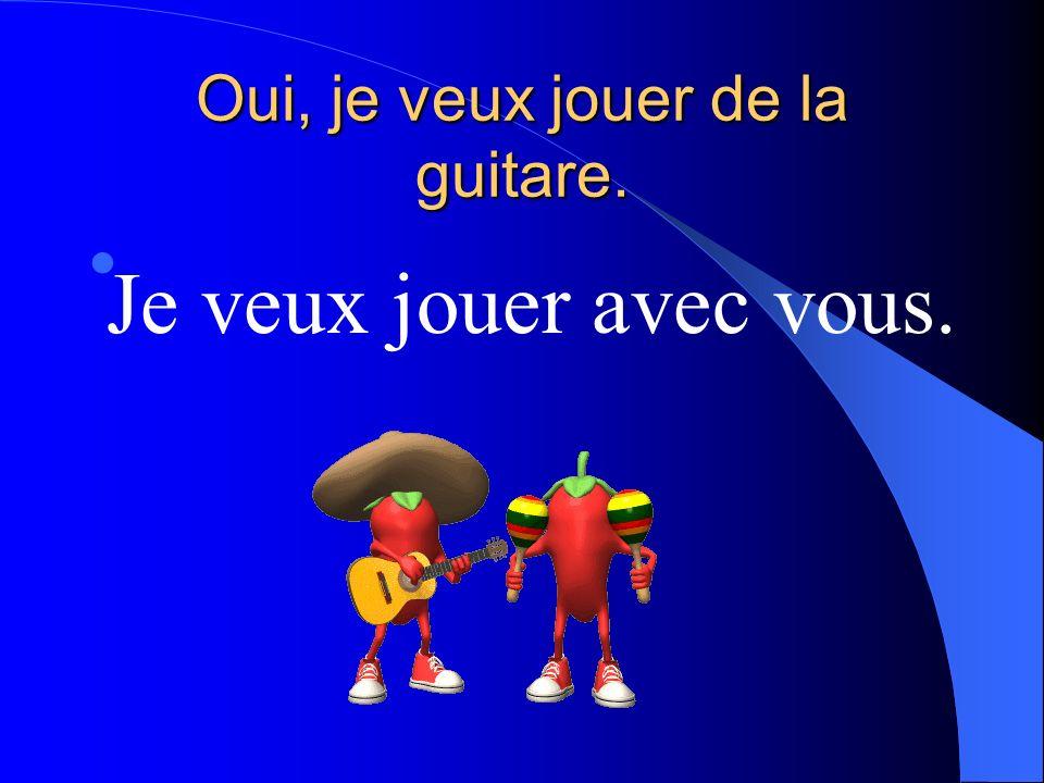 Oui, je veux jouer de la guitare. Je veux jouer avec vous.