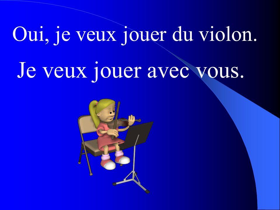 Oui, je veux jouer du violon. Je veux jouer avec vous.