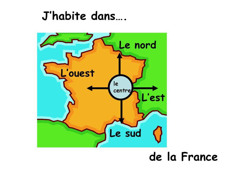 Jhabite dans…. Le nord Le sud Louest Lest de la France le centre