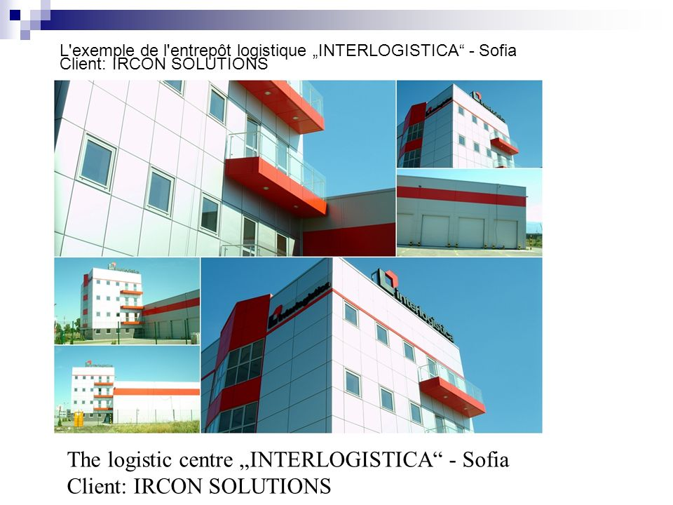 L'exemple de l'entrepôt logistique INTERLOGISTICA - Sofia Client: IRCON SOLUTIONS The logistic centre INTERLOGISTICA - Sofia Client: IRCON SOLUTIONS