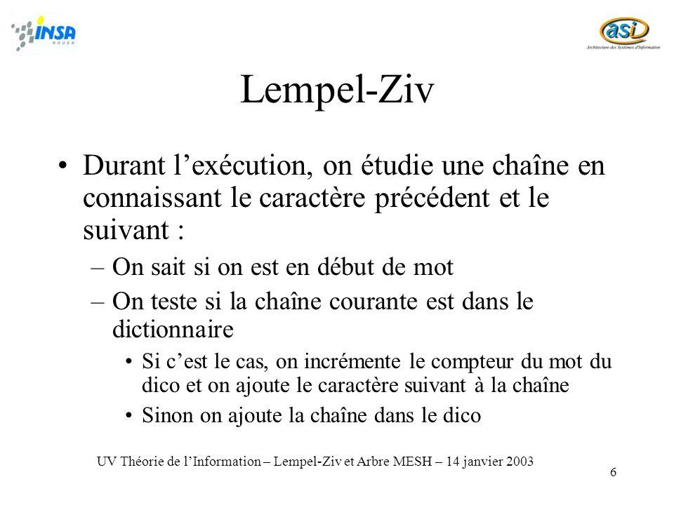 6 Lempel-Ziv Durant lexécution, on étudie une chaîne en connaissant le caractère précédent et le suivant : –On sait si on est en début de mot –On teste si la chaîne courante est dans le dictionnaire Si cest le cas, on incrémente le compteur du mot du dico et on ajoute le caractère suivant à la chaîne Sinon on ajoute la chaîne dans le dico UV Théorie de lInformation – Lempel-Ziv et Arbre MESH – 14 janvier 2003