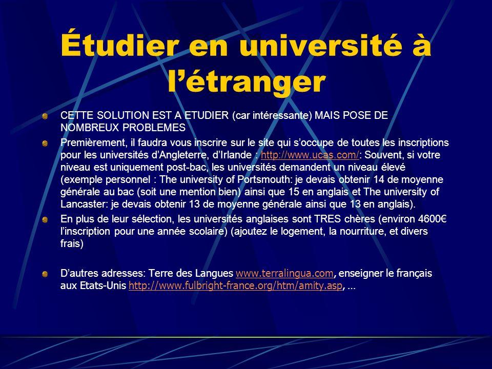 Étudier en université à létranger CETTE SOLUTION EST A ETUDIER (car intéressante) MAIS POSE DE NOMBREUX PROBLEMES Premièrement, il faudra vous inscrire sur le site qui soccupe de toutes les inscriptions pour les universités dAngleterre, dIrlande : http://www.ucas.com/: Souvent, si votre niveau est uniquement post-bac, les universités demandent un niveau élevé (exemple personnel : The university of Portsmouth: je devais obtenir 14 de moyenne générale au bac (soit une mention bien) ainsi que 15 en anglais et The university of Lancaster: je devais obtenir 13 de moyenne générale ainsi que 13 en anglais).http://www.ucas.com/ En plus de leur sélection, les universités anglaises sont TRES chères (environ 4600 linscription pour une année scolaire) (ajoutez le logement, la nourriture, et divers frais) Dautres adresses: Terre des Langues www.terralingua.com, enseigner le français aux Etats-Unis http://www.fulbright-france.org/htm/amity.asp, …www.terralingua.comhttp://www.fulbright-france.org/htm/amity.asp