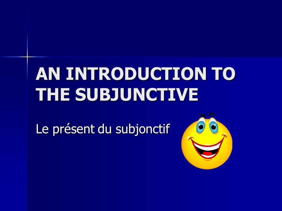 AN INTRODUCTION TO THE SUBJUNCTIVE Le présent du subjonctif