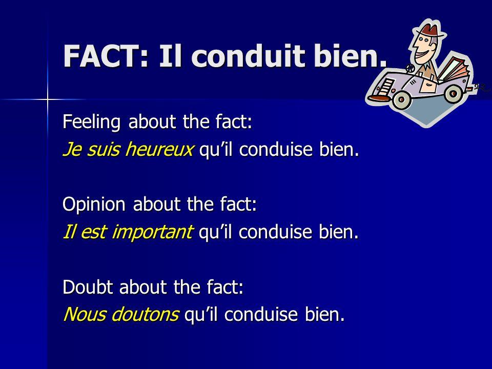 FACT: Il conduit bien. Feeling about the fact: Je suis heureux quil conduise bien. Opinion about the fact: Il est important quil conduise bien. Doubt