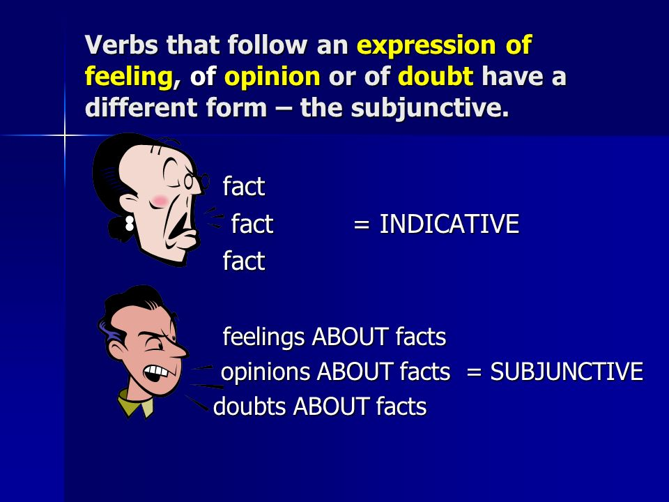 Verbs that follow an expression of feeling, of opinion or of doubt have a different form – the subjunctive. fact fact fact= INDICATIVE fact= INDICATIV