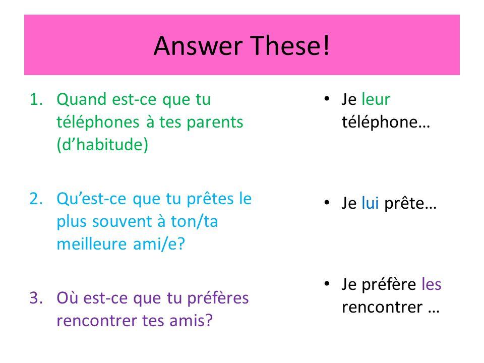 Answer These! 1.Quand est-ce que tu téléphones à tes parents (dhabitude) 2.Quest-ce que tu prêtes le plus souvent à ton/ta meilleure ami/e? 3.Où est-c