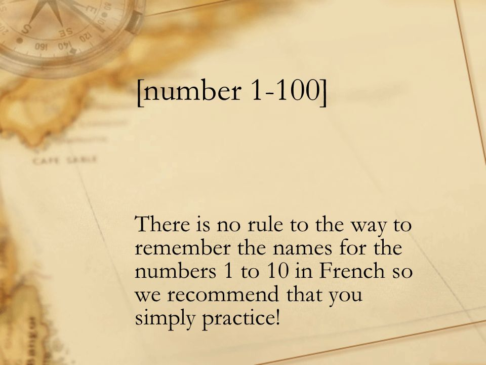 [number 1-100] There is no rule to the way to remember the names for the numbers 1 to 10 in French so we recommend that you simply practice!