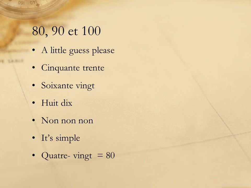 80, 90 et 100 A little guess please Cinquante trente Soixante vingt Huit dix Non non non Its simple Quatre- vingt = 80