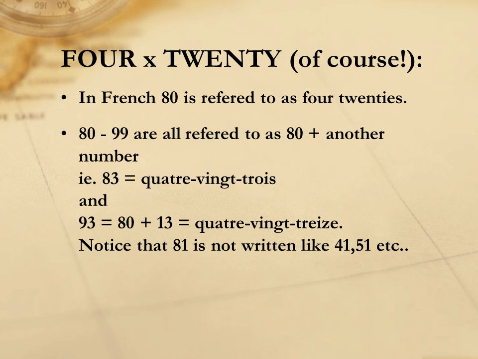 FOUR x TWENTY (of course!): In French 80 is refered to as four twenties. 80 - 99 are all refered to as 80 + another number ie. 83 = quatre-vingt-trois