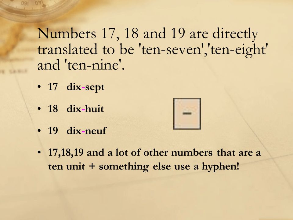 Numbers 17, 18 and 19 are directly translated to be 'ten-seven','ten-eight' and 'ten-nine'. 17 dix-sept 18 dix-huit 19 dix-neuf 17,18,19 and a lot of