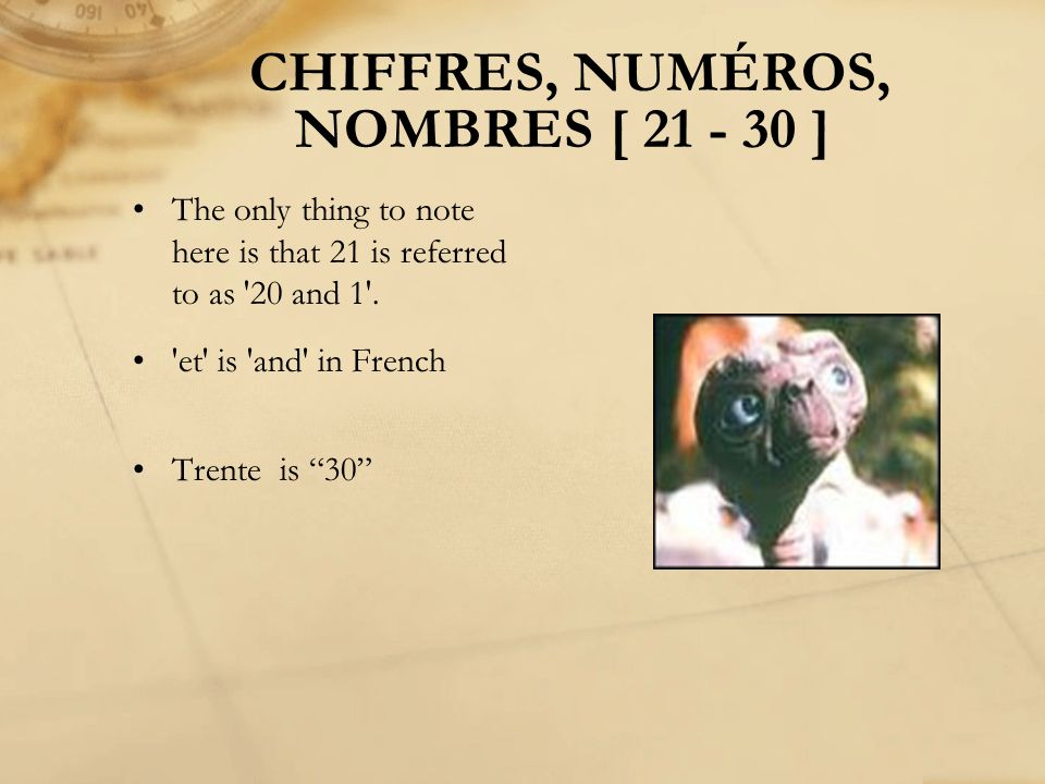 CHIFFRES, NUMÉROS, NOMBRES [ 21 - 30 ] The only thing to note here is that 21 is referred to as '20 and 1'. 'et' is 'and' in French Trente is 30