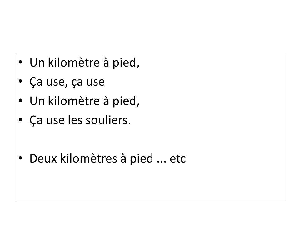 Un kilomètre à pied, Ça use, ça use Un kilomètre à pied, Ça use les souliers. Deux kilomètres à pied... etc