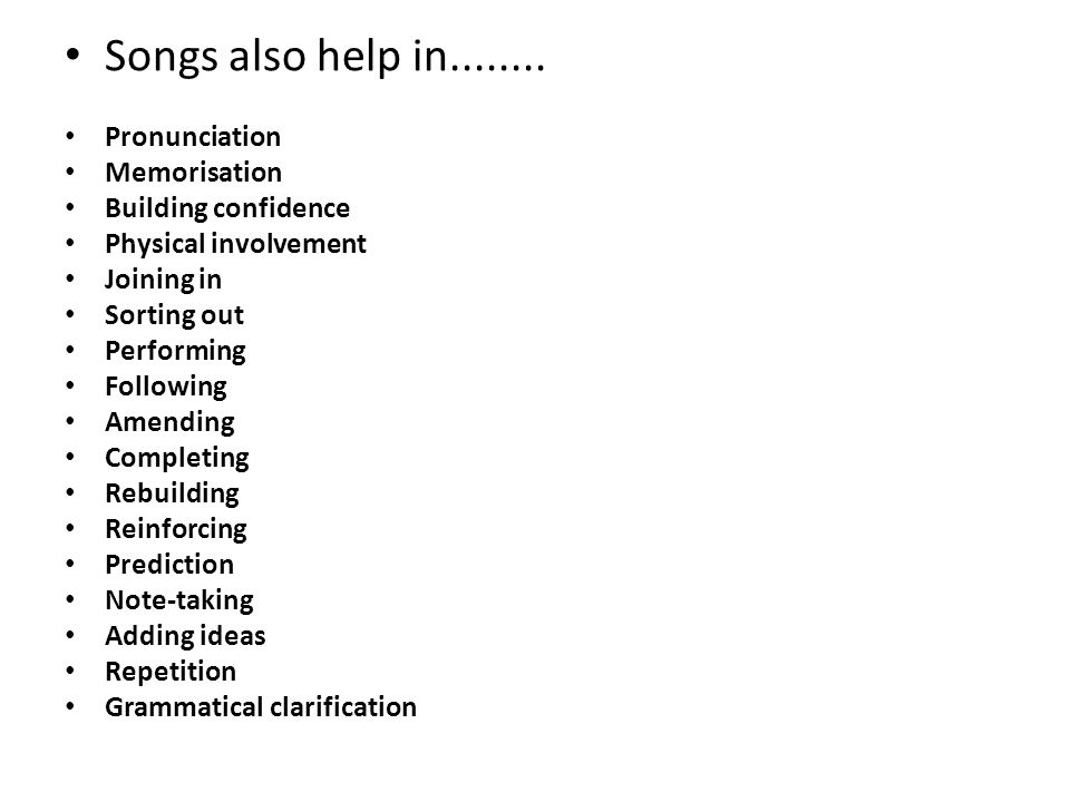 Songs also help in........ Pronunciation Memorisation Building confidence Physical involvement Joining in Sorting out Performing Following Amending Co