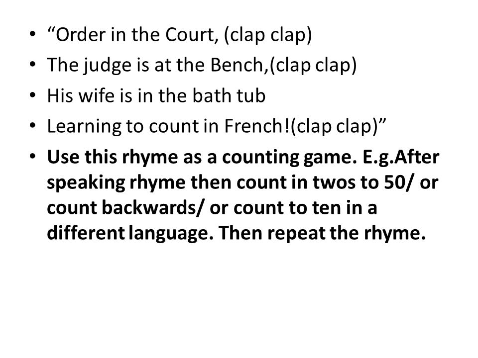 Order in the Court, (clap clap) The judge is at the Bench,(clap clap) His wife is in the bath tub Learning to count in French!(clap clap) Use this rhy